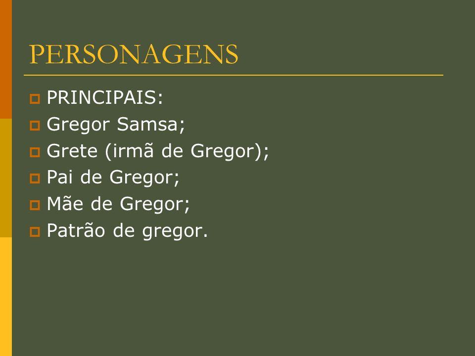 PERSONAGENS PRINCIPAIS: Gregor Samsa; Grete (irmã de Gregor); Pai de Gregor; Mãe de Gregor; Patrão de gregor.