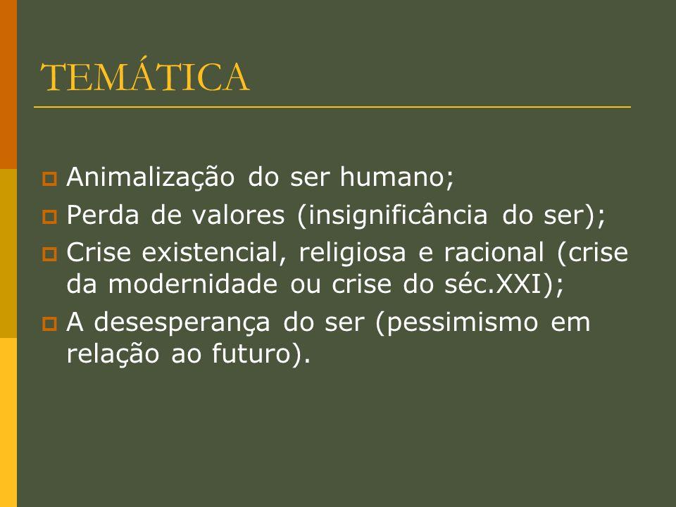 TEMÁTICA Animalização do ser humano; Perda de valores (insignificância do ser); Crise existencial, religiosa e racional (crise da modernidade ou crise do séc.XXI); A desesperança do ser (pessimismo em relação ao futuro).
