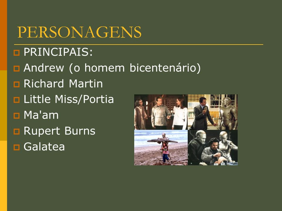 PERSONAGENS PRINCIPAIS: Andrew (o homem bicentenário) Richard Martin Little Miss/Portia Ma'am Rupert Burns Galatea