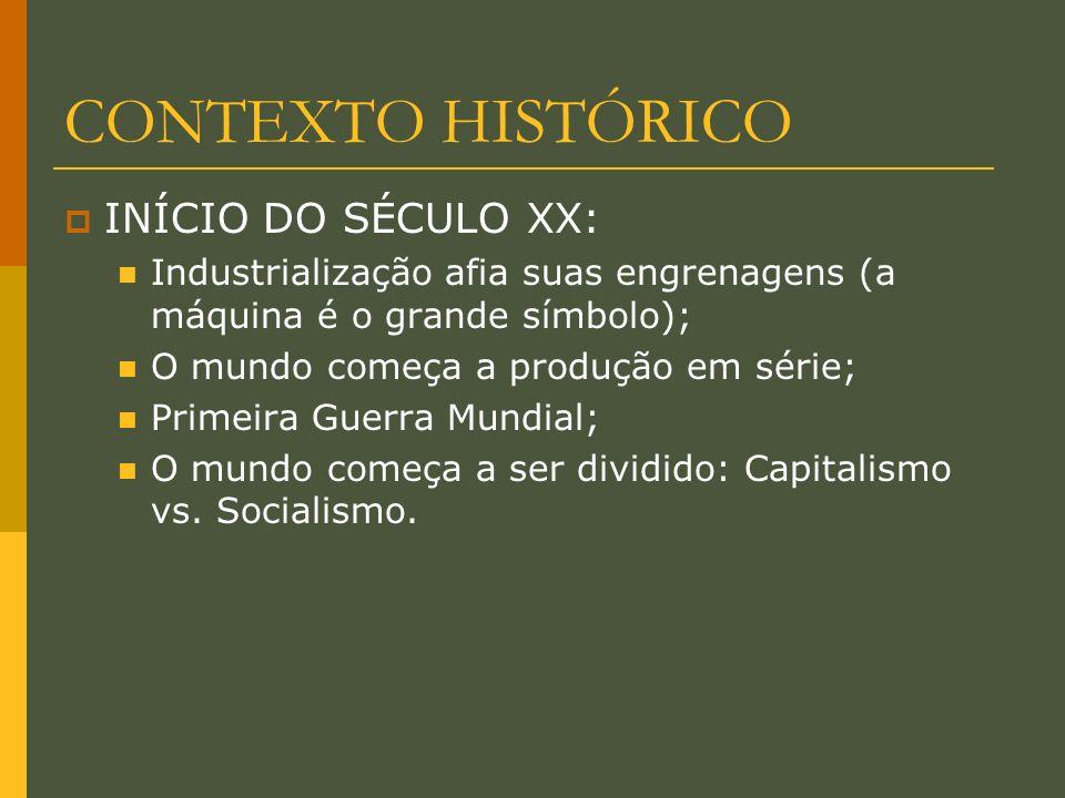CONTEXTO HISTÓRICO INÍCIO DO SÉCULO XX: Industrialização afia suas engrenagens (a máquina é o grande símbolo); O mundo começa a produção em série; Primeira Guerra Mundial; O mundo começa a ser dividido: Capitalismo vs.