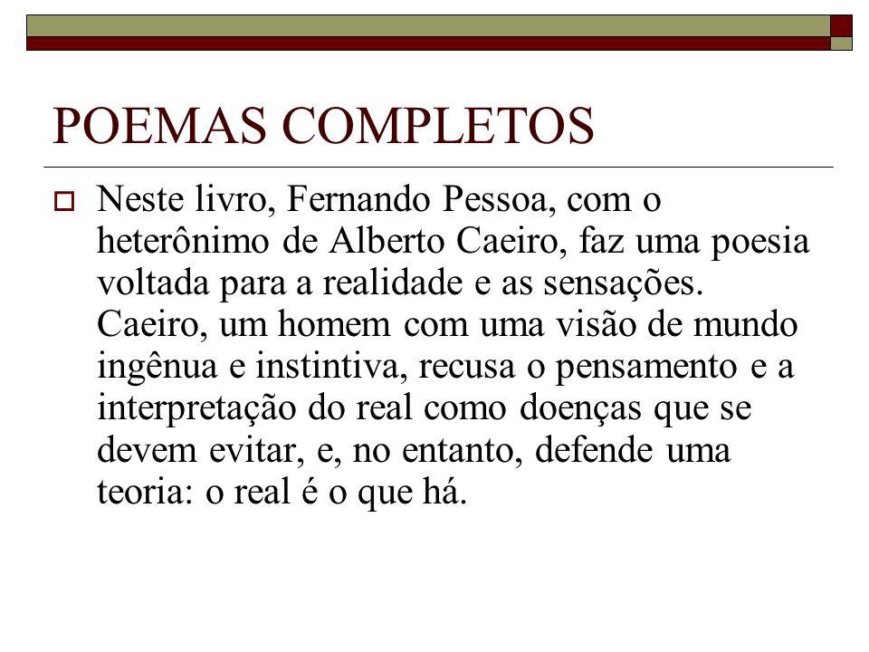 POEMAS COMPLETOS Neste livro, Fernando Pessoa, com o heterônimo de Alberto Caeiro, faz uma poesia voltada para a realidade e as sensações. Caeiro, um