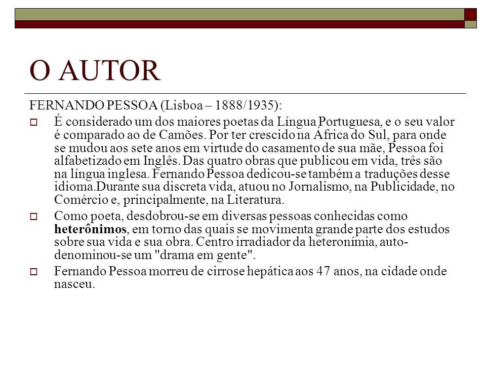 O AUTOR FERNANDO PESSOA (Lisboa – 1888/1935): É considerado um dos maiores poetas da Língua Portuguesa, e o seu valor é comparado ao de Camões. Por te