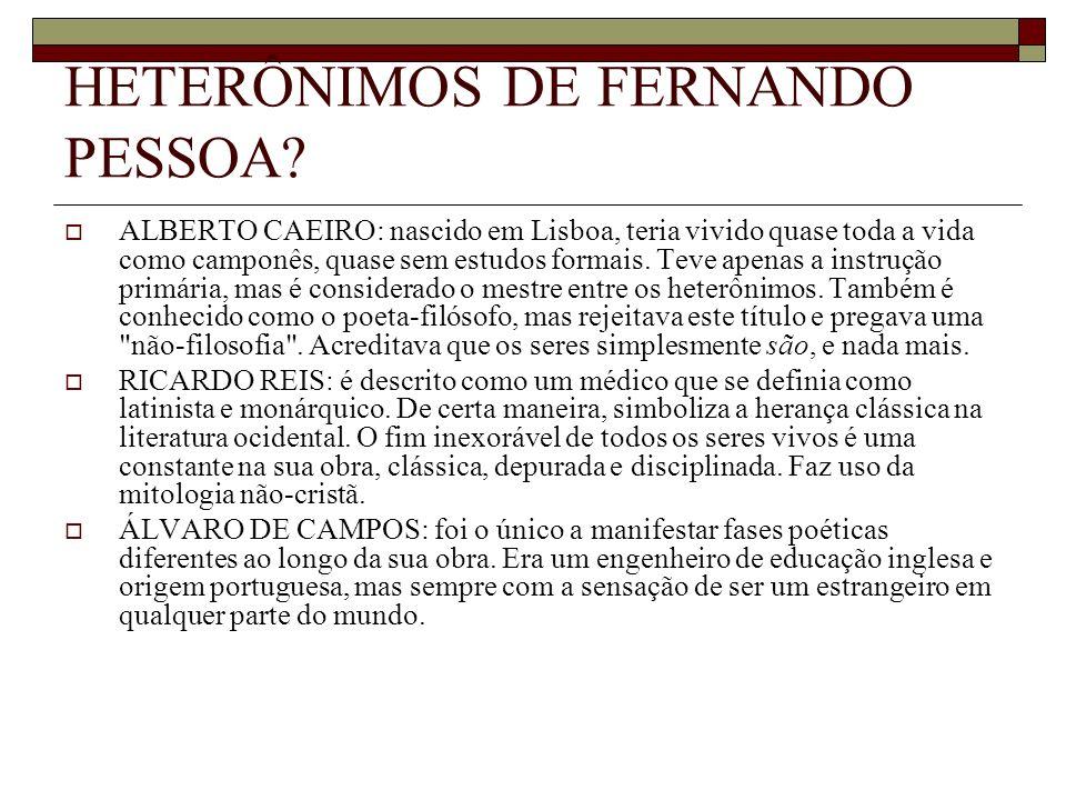 HETERÔNIMOS DE FERNANDO PESSOA? ALBERTO CAEIRO: nascido em Lisboa, teria vivido quase toda a vida como camponês, quase sem estudos formais. Teve apena