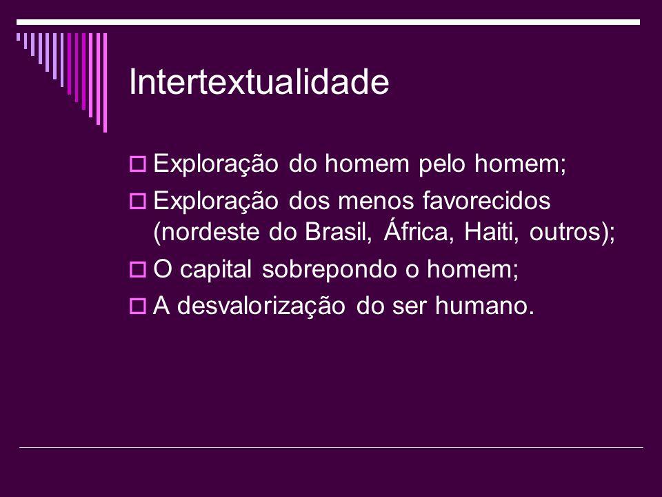 Intertextualidade Exploração do homem pelo homem; Exploração dos menos favorecidos (nordeste do Brasil, África, Haiti, outros); O capital sobrepondo o