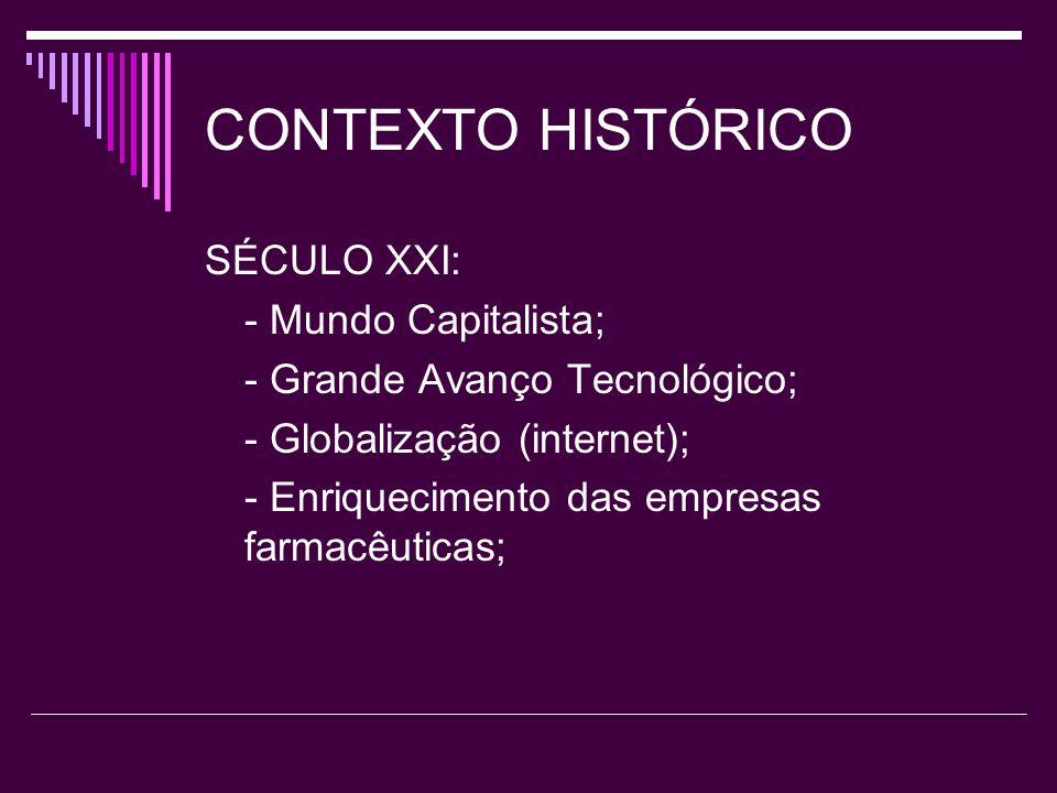 CONTEXTO HISTÓRICO SÉCULO XXI: - Mundo Capitalista; - Grande Avanço Tecnológico; - Globalização (internet); - Enriquecimento das empresas farmacêutica