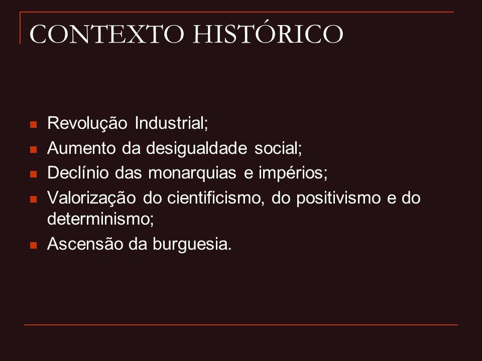 CONTEXTO HISTÓRICO Revolução Industrial; Aumento da desigualdade social; Declínio das monarquias e impérios; Valorização do cientificismo, do positivismo e do determinismo; Ascensão da burguesia.