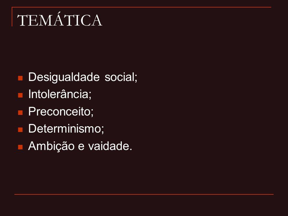 TEMÁTICA Desigualdade social; Intolerância; Preconceito; Determinismo; Ambição e vaidade.
