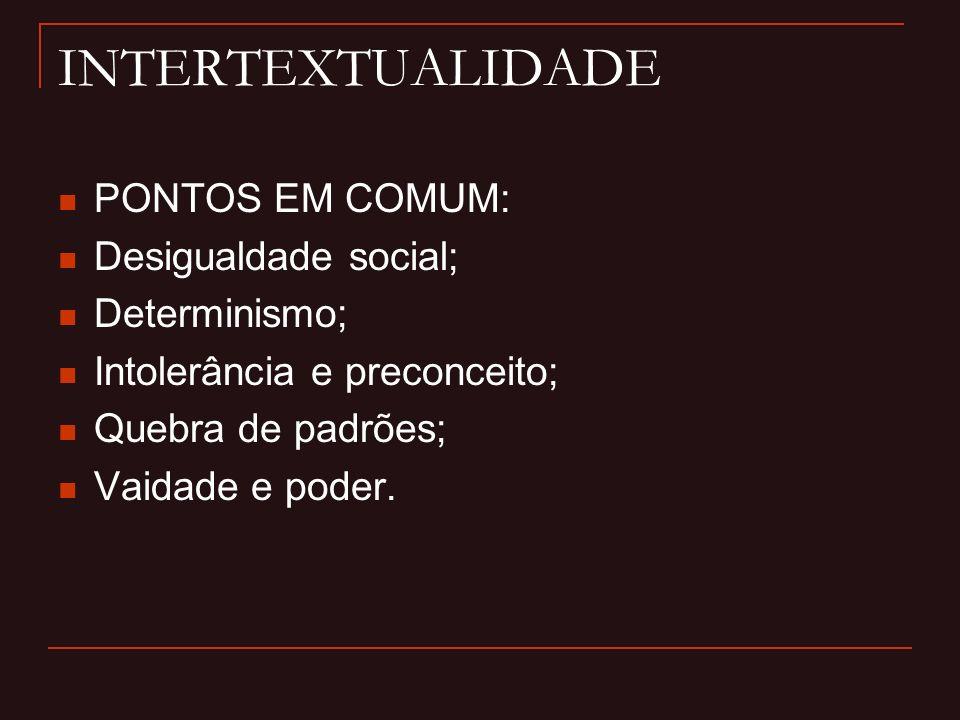 INTERTEXTUALIDADE PONTOS EM COMUM: Desigualdade social; Determinismo; Intolerância e preconceito; Quebra de padrões; Vaidade e poder.