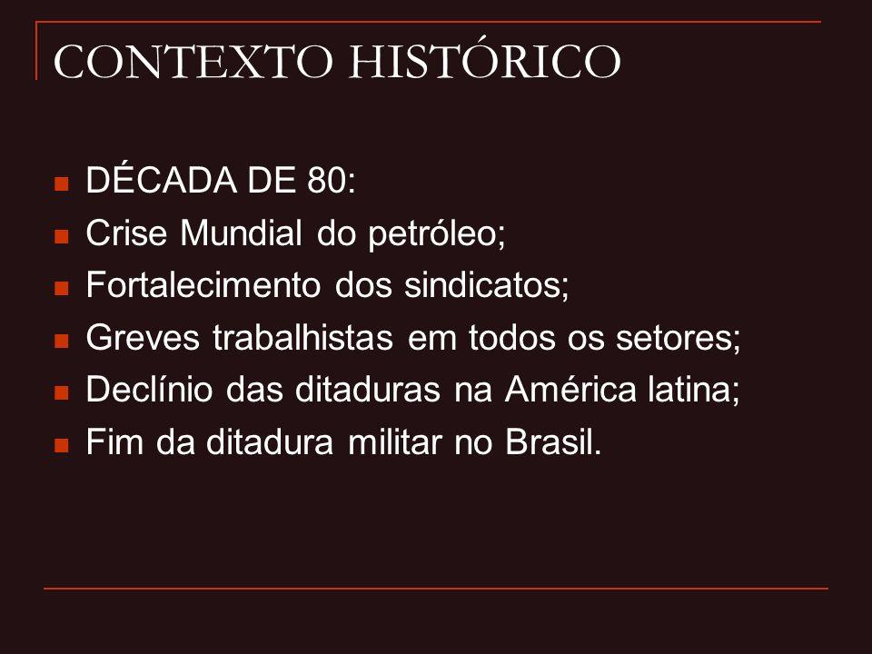 CONTEXTO HISTÓRICO DÉCADA DE 80: Crise Mundial do petróleo; Fortalecimento dos sindicatos; Greves trabalhistas em todos os setores; Declínio das ditaduras na América latina; Fim da ditadura militar no Brasil.
