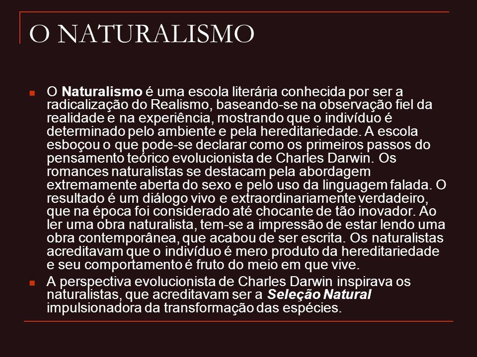 O NATURALISMO O Naturalismo é uma escola literária conhecida por ser a radicalização do Realismo, baseando-se na observação fiel da realidade e na experiência, mostrando que o indivíduo é determinado pelo ambiente e pela hereditariedade.