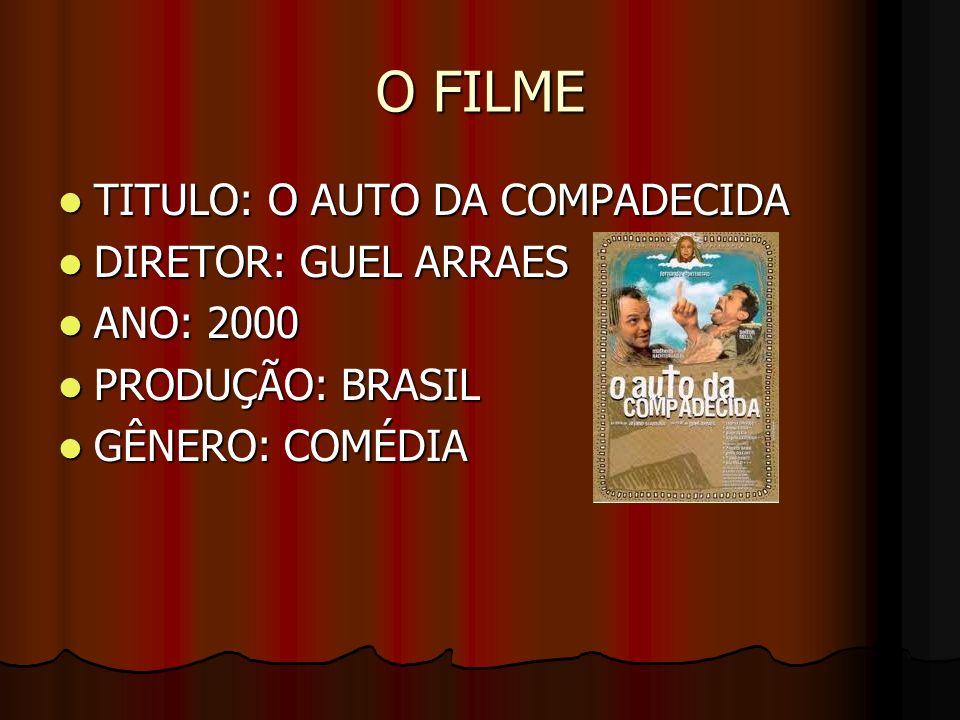 O FILME TITULO: O AUTO DA COMPADECIDA TITULO: O AUTO DA COMPADECIDA DIRETOR: GUEL ARRAES DIRETOR: GUEL ARRAES ANO: 2000 ANO: 2000 PRODUÇÃO: BRASIL PRODUÇÃO: BRASIL GÊNERO: COMÉDIA GÊNERO: COMÉDIA
