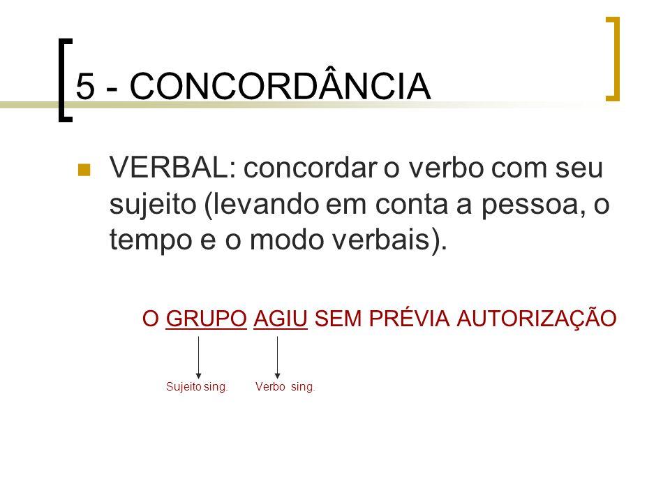 5 - CONCORDÂNCIA VERBAL: concordar o verbo com seu sujeito (levando em conta a pessoa, o tempo e o modo verbais). O GRUPO AGIU SEM PRÉVIA AUTORIZAÇÃO