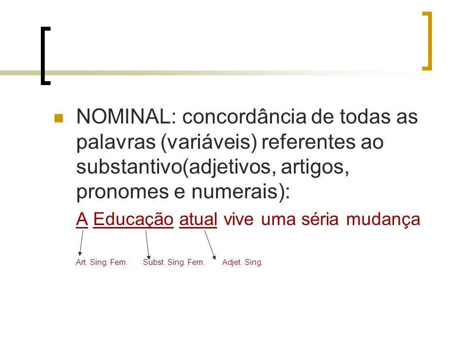 NOMINAL: concordância de todas as palavras (variáveis) referentes ao substantivo(adjetivos, artigos, pronomes e numerais): A Educação atual vive uma s