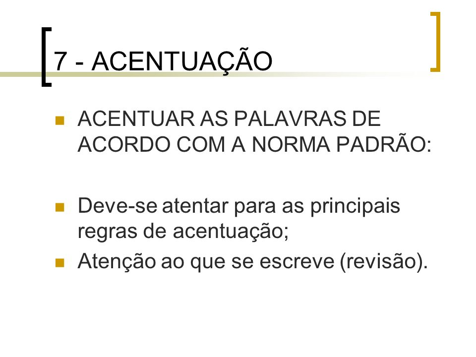 7 - ACENTUAÇÃO ACENTUAR AS PALAVRAS DE ACORDO COM A NORMA PADRÃO: Deve-se atentar para as principais regras de acentuação; Atenção ao que se escreve (