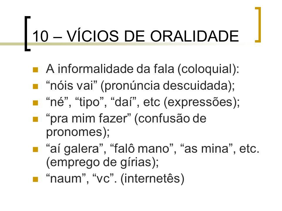 10 – VÍCIOS DE ORALIDADE A informalidade da fala (coloquial): nóis vai (pronúncia descuidada); né, tipo, daí, etc (expressões); pra mim fazer (confusã