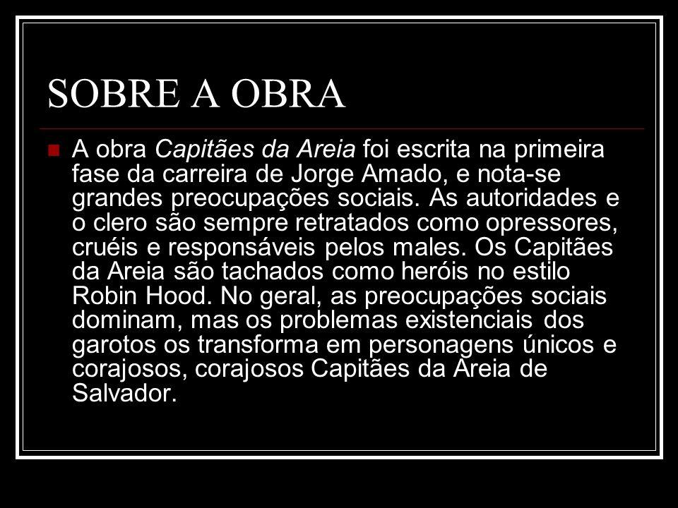 SOBRE A OBRA A obra Capitães da Areia foi escrita na primeira fase da carreira de Jorge Amado, e nota-se grandes preocupações sociais. As autoridades