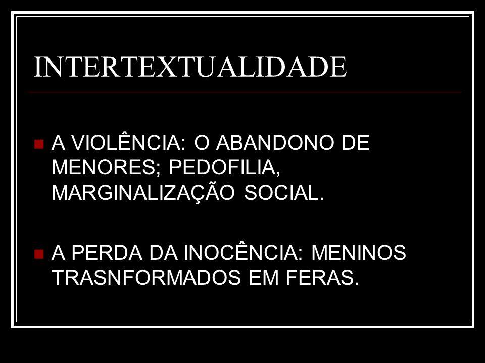 INTERTEXTUALIDADE A VIOLÊNCIA: O ABANDONO DE MENORES; PEDOFILIA, MARGINALIZAÇÃO SOCIAL. A PERDA DA INOCÊNCIA: MENINOS TRASNFORMADOS EM FERAS.