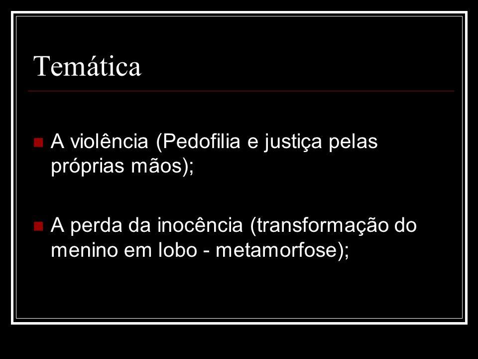 Temática A violência (Pedofilia e justiça pelas próprias mãos); A perda da inocência (transformação do menino em lobo - metamorfose);