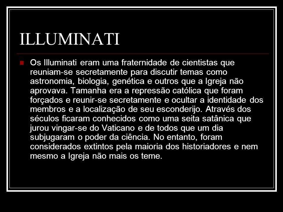 ILLUMINATI Os Illuminati eram uma fraternidade de cientistas que reuniam-se secretamente para discutir temas como astronomia, biologia, genética e out
