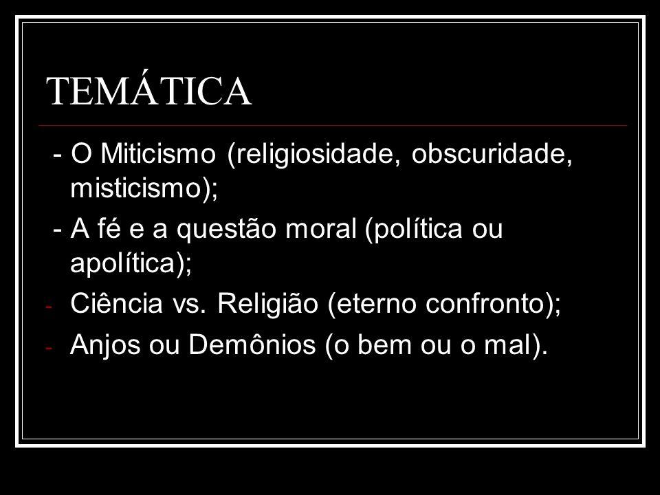 TEMÁTICA - O Miticismo (religiosidade, obscuridade, misticismo); - A fé e a questão moral (política ou apolítica); - Ciência vs. Religião (eterno conf