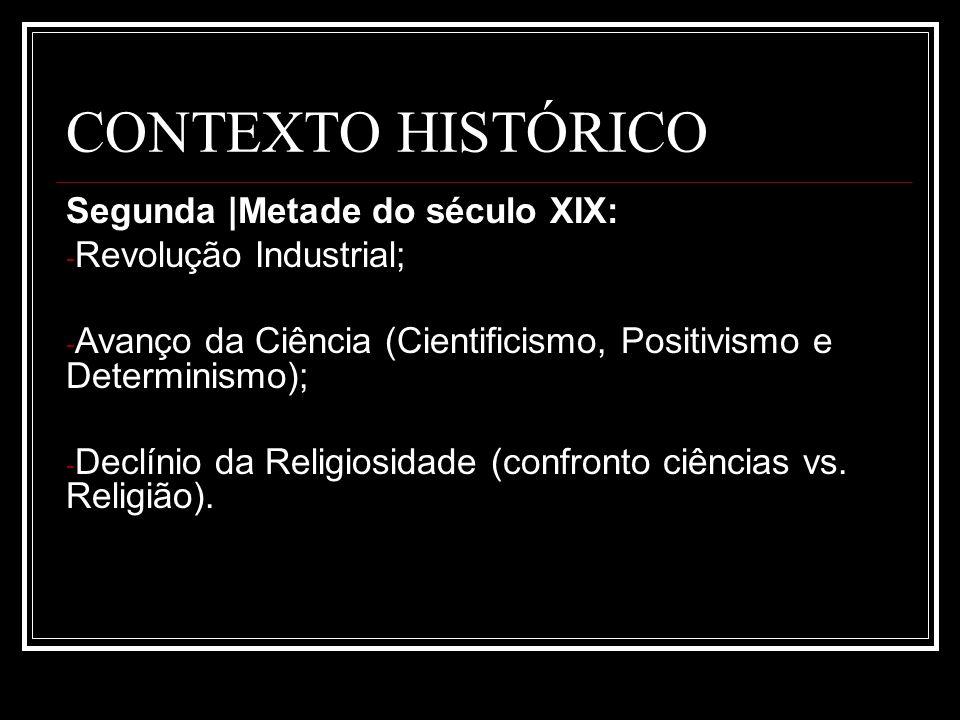 CONTEXTO HISTÓRICO Segunda |Metade do século XIX: - Revolução Industrial; - Avanço da Ciência (Cientificismo, Positivismo e Determinismo); - Declínio
