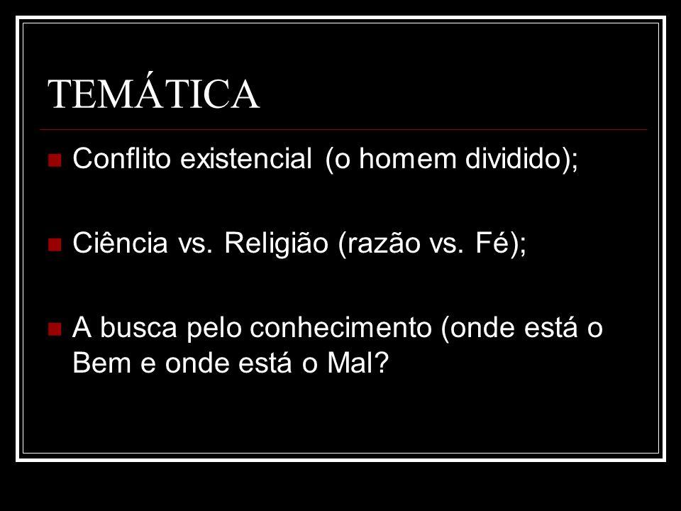 TEMÁTICA Conflito existencial (o homem dividido); Ciência vs. Religião (razão vs. Fé); A busca pelo conhecimento (onde está o Bem e onde está o Mal?