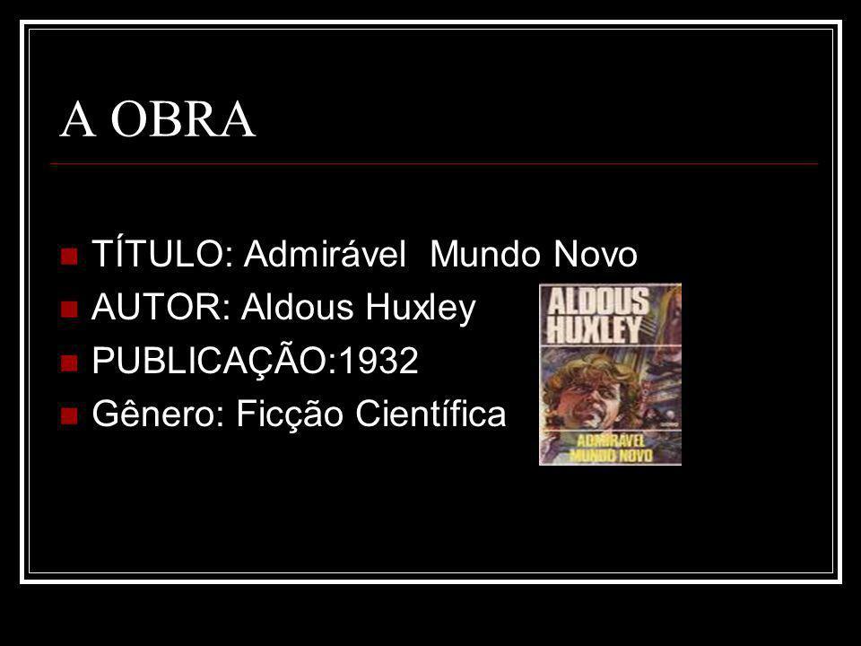A OBRA TÍTULO: Admirável Mundo Novo AUTOR: Aldous Huxley PUBLICAÇÃO:1932 Gênero: Ficção Científica
