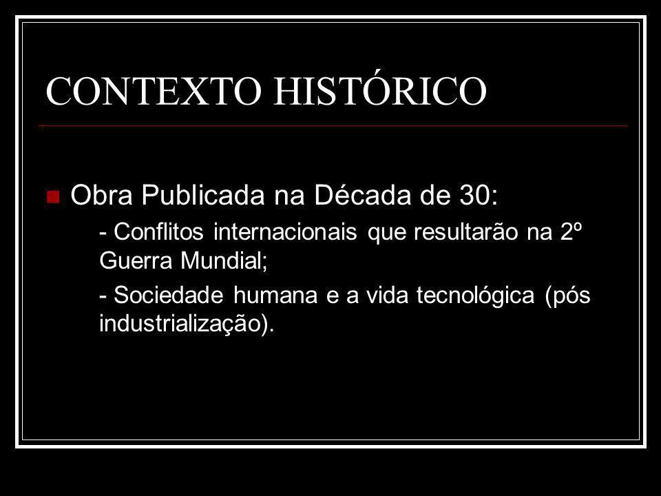 CONTEXTO HISTÓRICO Obra Publicada na Década de 30: - Conflitos internacionais que resultarão na 2º Guerra Mundial; - Sociedade humana e a vida tecnológica (pós industrialização).