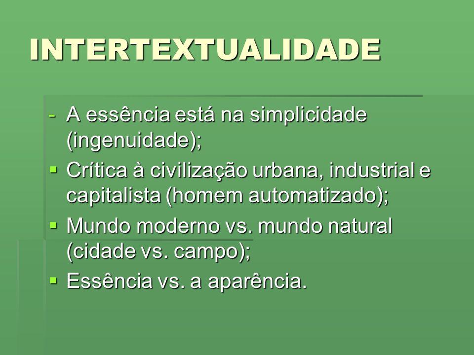 INTERTEXTUALIDADE -A essência está na simplicidade (ingenuidade); Crítica à civilização urbana, industrial e capitalista (homem automatizado); Crítica