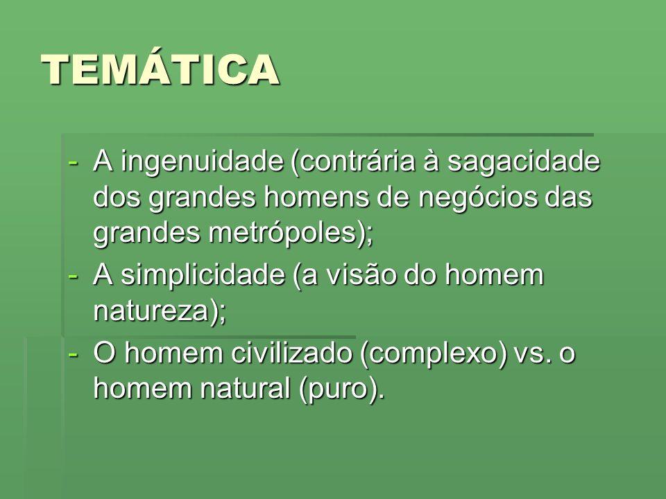 TEMÁTICA -A ingenuidade (contrária à sagacidade dos grandes homens de negócios das grandes metrópoles); -A simplicidade (a visão do homem natureza); -