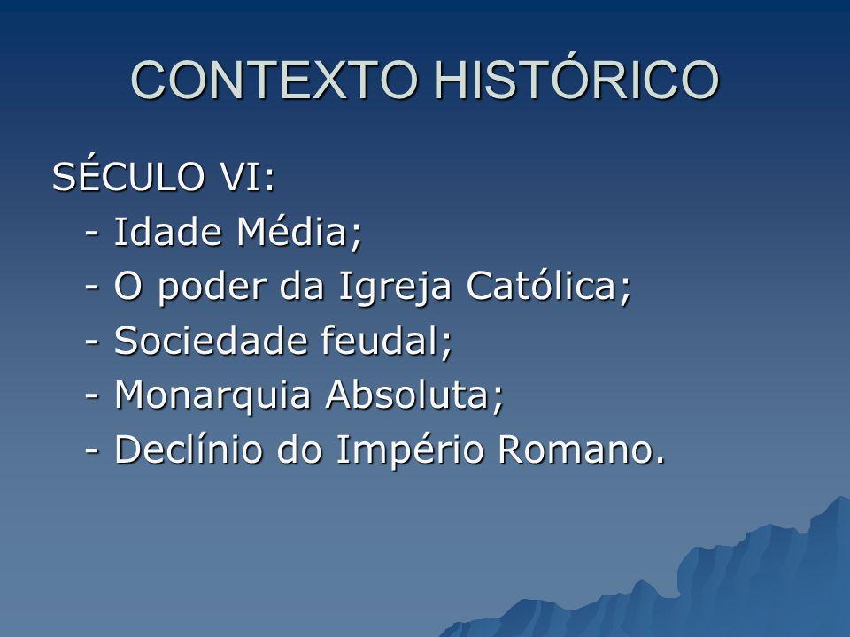 CONTEXTO HISTÓRICO SÉCULO VI: - Idade Média; - O poder da Igreja Católica; - Sociedade feudal; - Monarquia Absoluta; - Declínio do Império Romano.