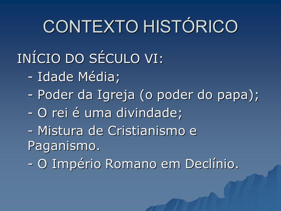 CONTEXTO HISTÓRICO INÍCIO DO SÉCULO VI: - Idade Média; - Poder da Igreja (o poder do papa); - O rei é uma divindade; - Mistura de Cristianismo e Pagan