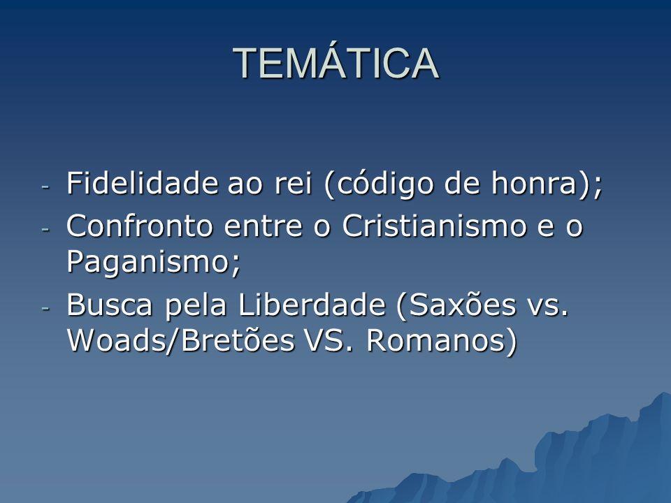 TEMÁTICA - Fidelidade ao rei (código de honra); - Confronto entre o Cristianismo e o Paganismo; - Busca pela Liberdade (Saxões vs. Woads/Bretões VS. R