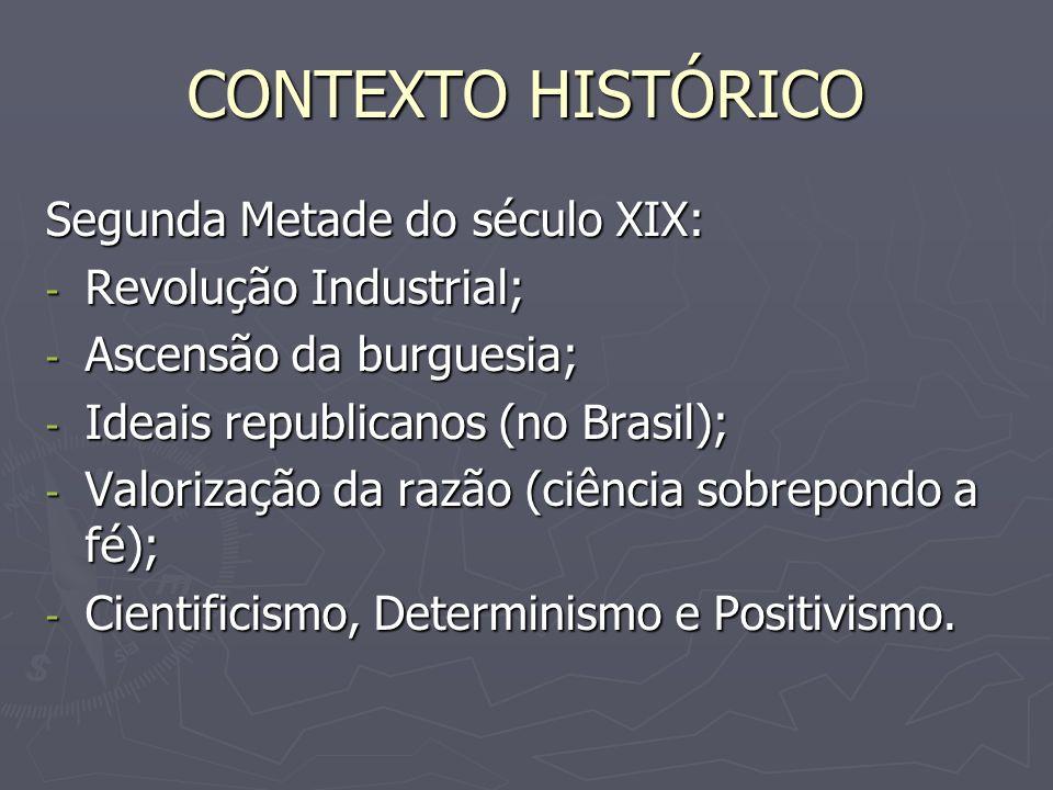 CONTEXTO HISTÓRICO Segunda Metade do século XIX: - Revolução Industrial; - Ascensão da burguesia; - Ideais republicanos (no Brasil); - Valorização da