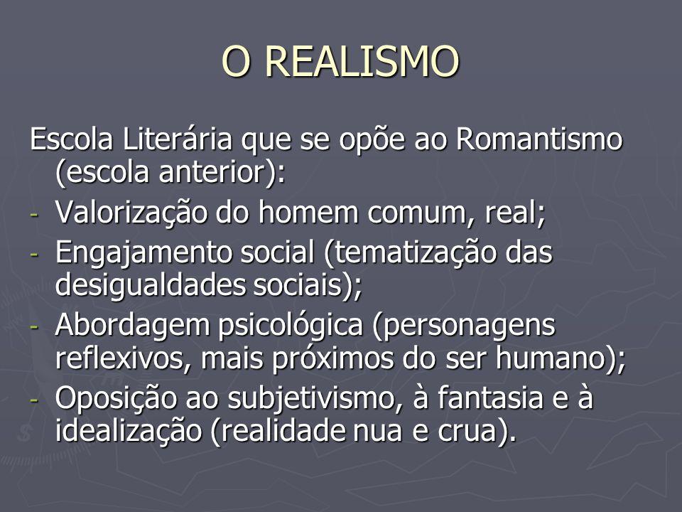 O REALISMO Escola Literária que se opõe ao Romantismo (escola anterior): - Valorização do homem comum, real; - Engajamento social (tematização das des
