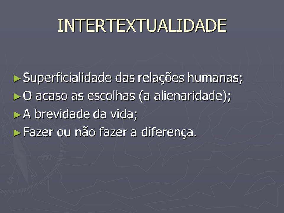 INTERTEXTUALIDADE Superficialidade das relações humanas; Superficialidade das relações humanas; O acaso as escolhas (a alienaridade); O acaso as escol