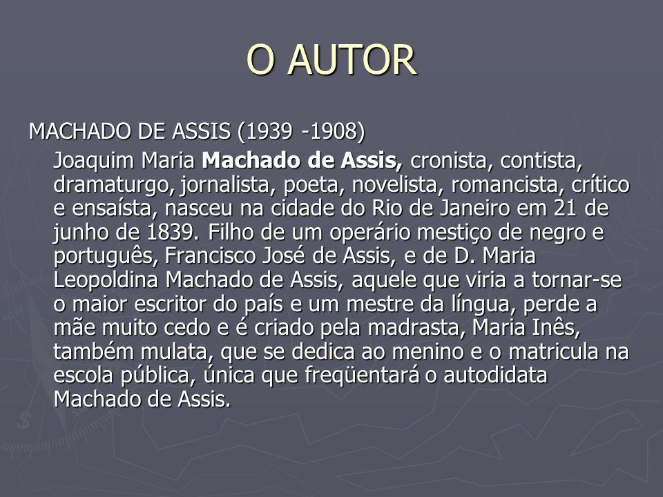 O AUTOR MACHADO DE ASSIS (1939 -1908) Joaquim Maria Machado de Assis, cronista, contista, dramaturgo, jornalista, poeta, novelista, romancista, crític
