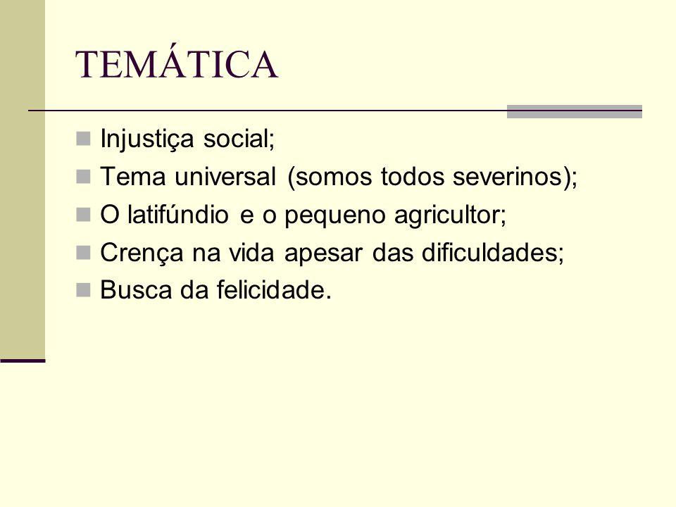 TEMÁTICA Injustiça social; Tema universal (somos todos severinos); O latifúndio e o pequeno agricultor; Crença na vida apesar das dificuldades; Busca