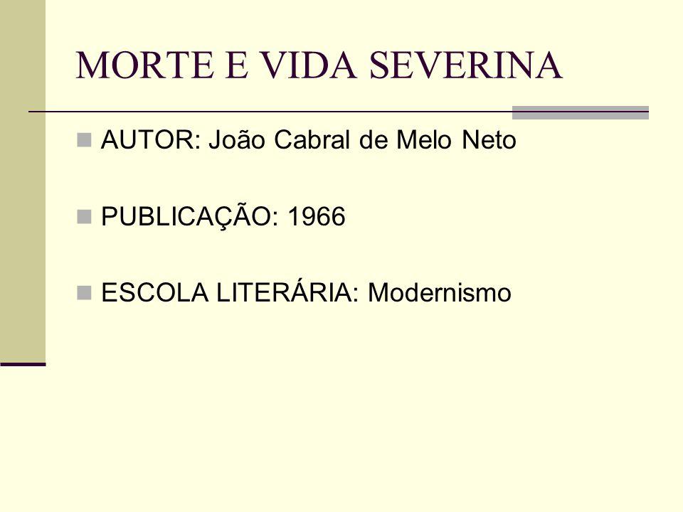 MORTE E VIDA SEVERINA AUTOR: João Cabral de Melo Neto PUBLICAÇÃO: 1966 ESCOLA LITERÁRIA: Modernismo