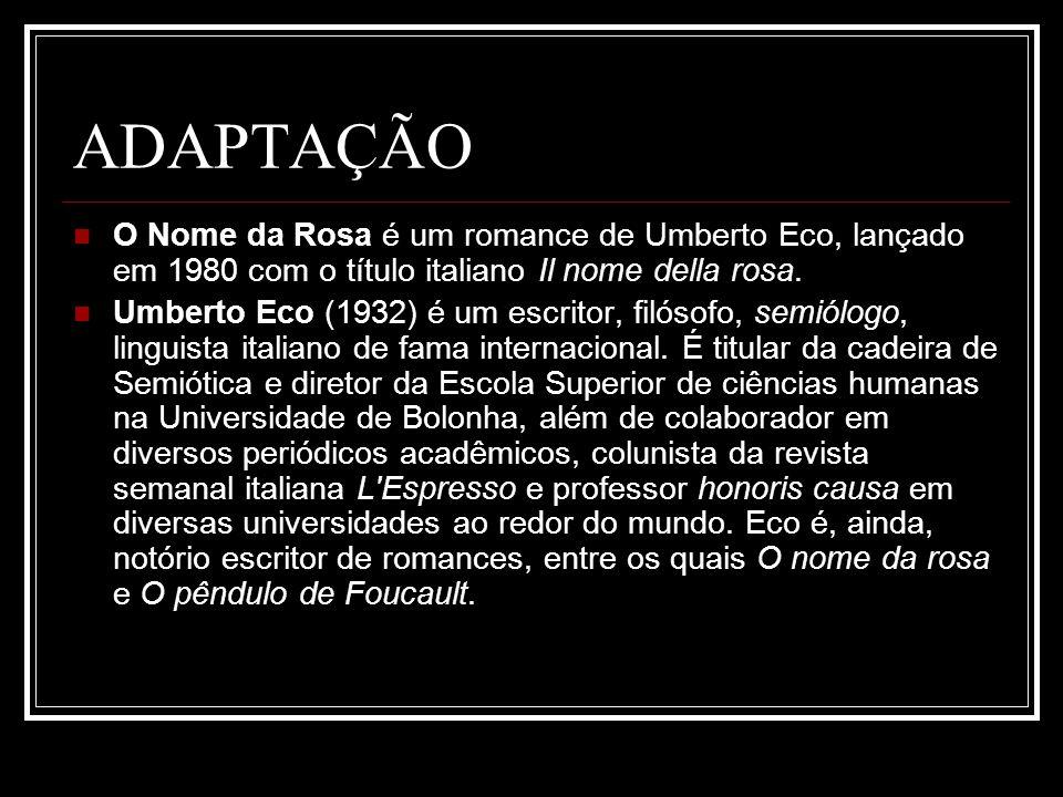 ADAPTAÇÃO O Nome da Rosa é um romance de Umberto Eco, lançado em 1980 com o título italiano Il nome della rosa. Umberto Eco (1932) é um escritor, filó