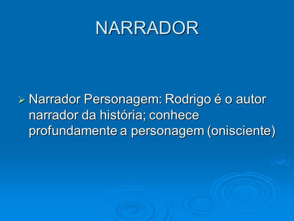 NARRADOR Narrador Personagem: Rodrigo é o autor narrador da história; conhece profundamente a personagem (onisciente) Narrador Personagem: Rodrigo é o