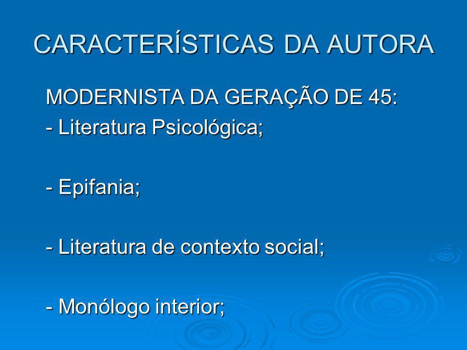 CARACTERÍSTICAS DA AUTORA MODERNISTA DA GERAÇÃO DE 45: - Literatura Psicológica; - Epifania; - Literatura de contexto social; - Monólogo interior;