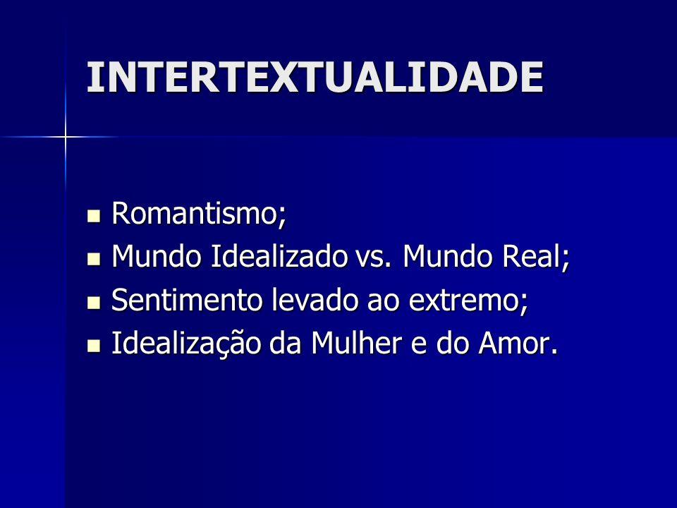INTERTEXTUALIDADE Romantismo; Romantismo; Mundo Idealizado vs. Mundo Real; Mundo Idealizado vs. Mundo Real; Sentimento levado ao extremo; Sentimento l