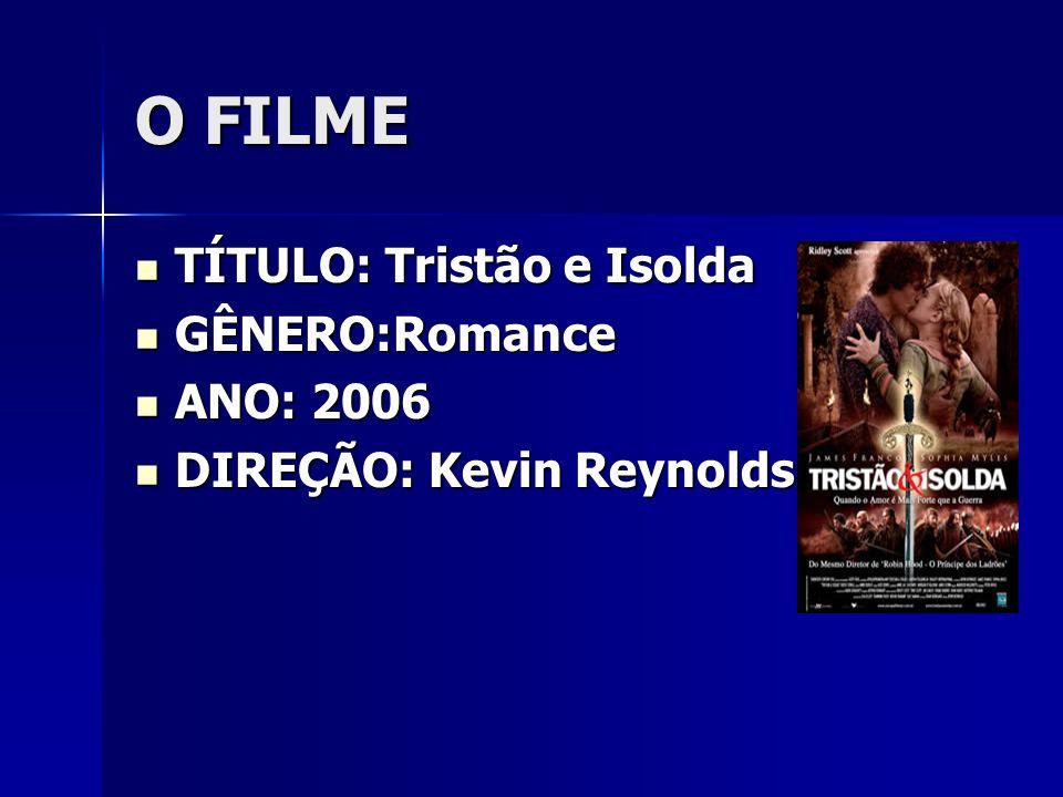 O FILME TÍTULO: Tristão e Isolda TÍTULO: Tristão e Isolda GÊNERO:Romance GÊNERO:Romance ANO: 2006 ANO: 2006 DIREÇÃO: Kevin Reynolds DIREÇÃO: Kevin Rey