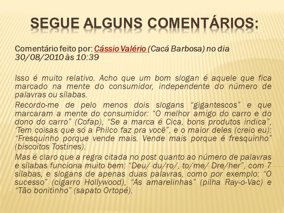 Comentário feito por: Cássio Valério (Cacá Barbosa) no dia 30/08/2010 às 10:39 Isso é muito relativo. Acho que um bom slogan é aquele que fica marcado