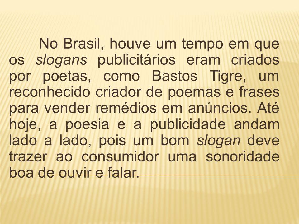 No Brasil, houve um tempo em que os slogans publicitários eram criados por poetas, como Bastos Tigre, um reconhecido criador de poemas e frases para v