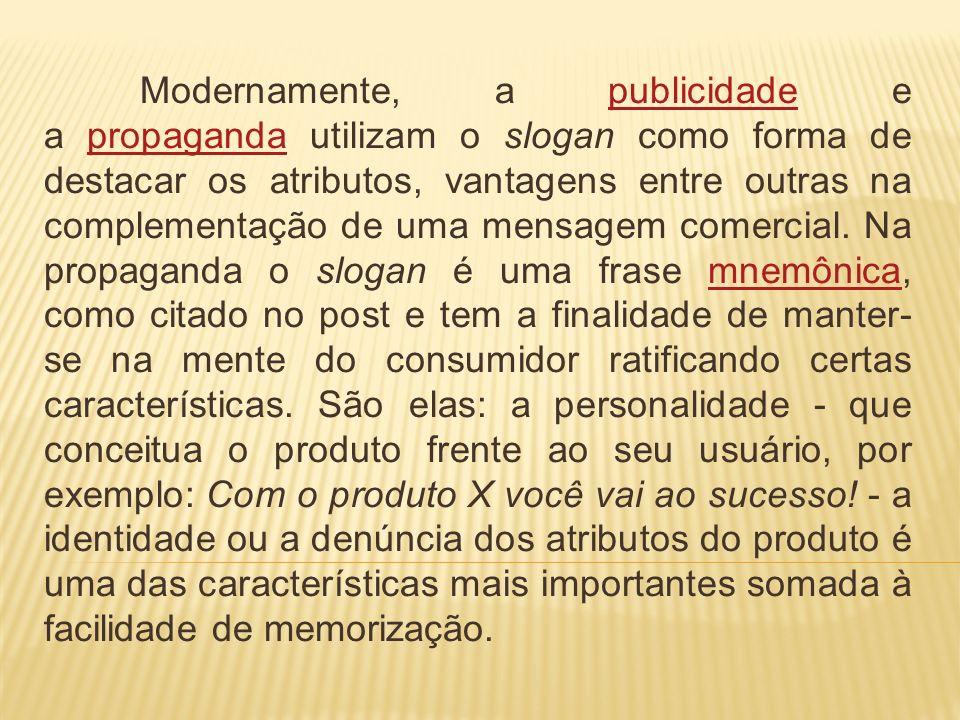 Modernamente, a publicidade e a propaganda utilizam o slogan como forma de destacar os atributos, vantagens entre outras na complementação de uma mens