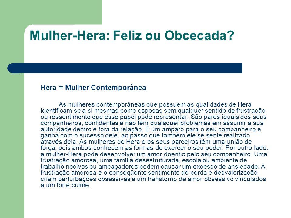Mulher-Hera: Feliz ou Obcecada? Hera = Mulher Contemporânea As mulheres contemporâneas que possuem as qualidades de Hera identificam-se a si mesmas co