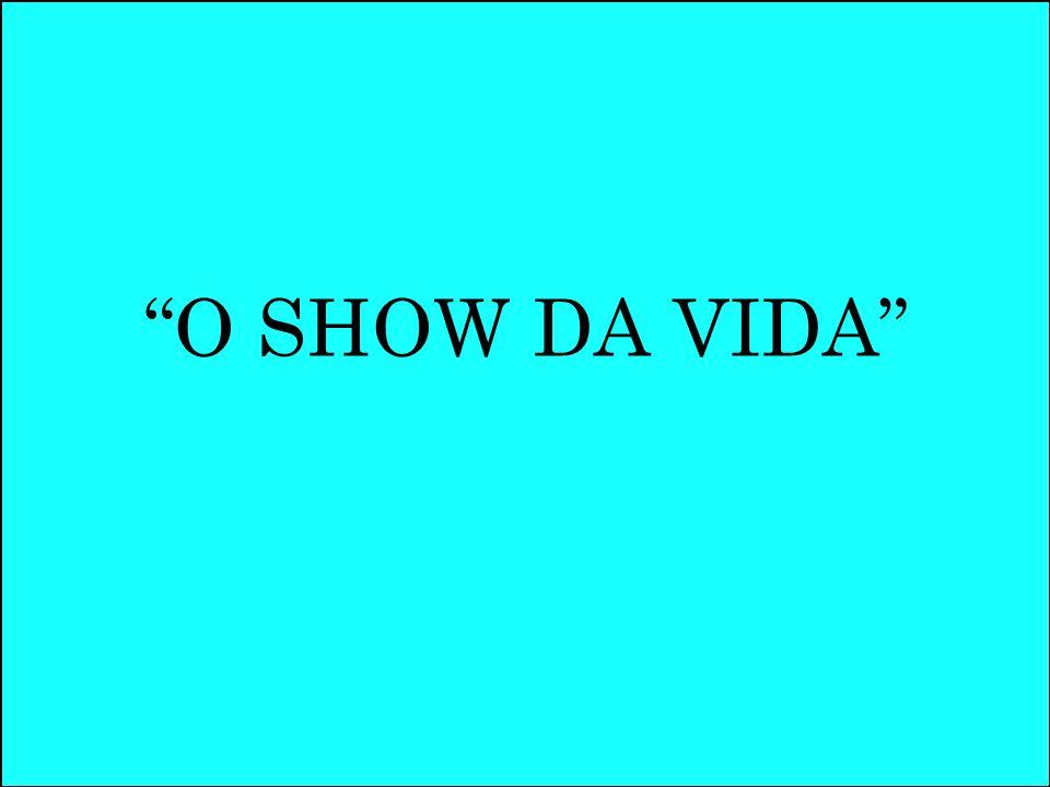 O SHOW DA VIDA