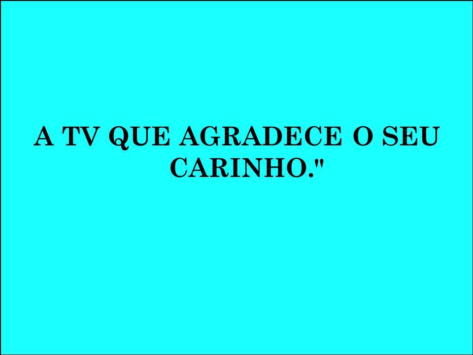 A TV QUE AGRADECE O SEU CARINHO.